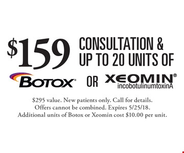 $159 consultation & up to 20 units of Botox or Xeomin. $295 value. New patients only. Call for details. Offers cannot be combined. Expires 5/25/18. Additional units of Botox or Xeomin cost $10.00 per unit.