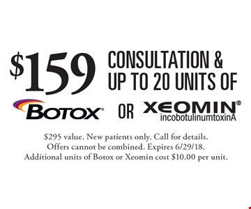 $159 consultation & up to 20 units of Botox or Xeomin. $295 value. New patients only. Call for details. Offers cannot be combined. Expires 6/29/18. Additional units of Botox or Xeomin cost $10.00 per unit.