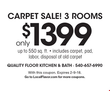 only $1399 Carpet Sale! 3 Rooms up to 550 sq. ft. - includes carpet, pad, labor, disposal of old carpet. With this coupon. Expires 2-9-18. Go to LocalFlavor.com for more coupons.