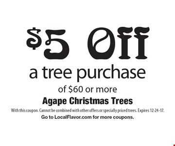 $5 Off a tree purchase of $60 or more. With this coupon. Cannot be combined with other offers or specially priced trees. Expires 12-24-17. Go to LocalFlavor.com for more coupons.