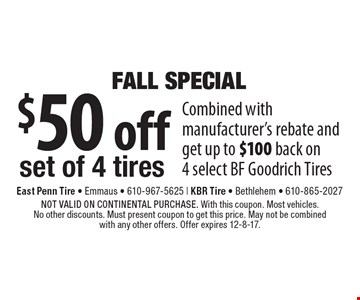 FALL SPECIAL: $50 off set of 4 tires. Combined with manufacturer's rebate and get up to $100 back on 4 select BF Goodrich Tires. NOT VALID ON CONTINENTAL PURCHASE. With this coupon. Most vehicles. No other discounts. Must present coupon to get this price. May not be combined with any other offers. Offer expires 12-8-17.