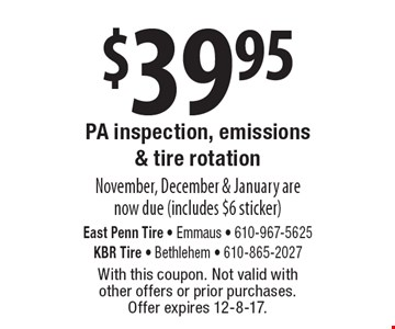 $39.95 PA inspection, emissions & tire rotation. November, December & January are now due (includes $6 sticker). With this coupon. Not valid with 