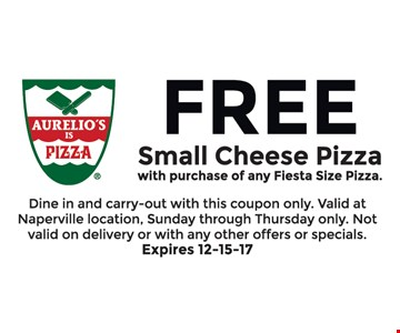 FREE Small Cheese Pizza with purchase of any Fiesta Size Pizza Dine in and carry-out with this coupon only. Valid at Naperville location. Sunday through Thursday only. Not valid on delivery  or with any other offers or specials. Expires 12-15-17.