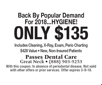 Back By Popular Demand For 2018...HYGIENE! Only $135 Includes Cleaning, X-Ray, Exam, Perio Charting. $428 Value - New, Non-Insured Patients. With this coupon. In absence of periodontal disease. Not valid with other offers or prior services. Offer expires 3-9-18.