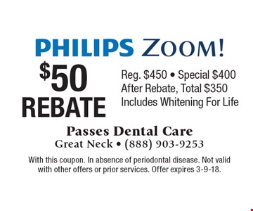 Philips Zoom! $50 Rebate, Reg. $450 - Special $400. After Rebate, Total $350. Includes Whitening For Life. With this coupon. In absence of periodontal disease. Not valid with other offers or prior services. Offer expires 3-9-18.
