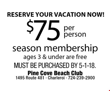 reserve your vacation now! $75 per person season membership ages 3 & under are free. Must be purchased by 5-1-18.