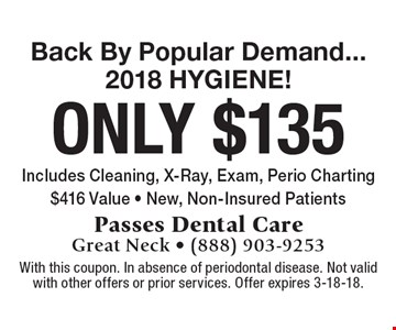 Back By Popular Demand... 2018 HYGIENE! only $135 Includes Cleaning, X-Ray, Exam, Perio Charting $416 Value - New, Non-Insured Patients. With this coupon. In absence of periodontal disease. Not valid with other offers or prior services. Offer expires 3-18-18.