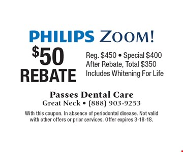 Philips Zoom! $50 Rebate, Reg. $450 - Special $400. After Rebate, Total $350. Includes Whitening For Life. With this coupon. In absence of periodontal disease. Not valid with other offers or prior services. Offer expires 3-18-18.