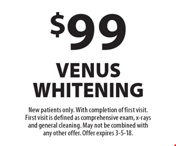 $99 venus whitening. New patients only. With completion of first visit. First visit is defined as comprehensive exam, x-rays and general cleaning. May not be combined with any other offer. Offer expires 3-5-18.