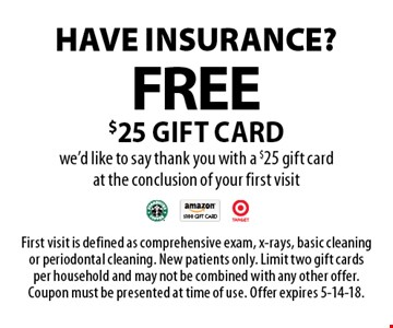 Have insurance? Free $25 gift card we'd like to say thank you with a $25 gift card at the conclusion of your first visit. First visit is defined as comprehensive exam, x-rays, basic cleaning or periodontal cleaning. New patients only. Limit two gift cards per household and may not be combined with any other offer. Coupon must be presented at time of use. Offer expires 5-14-18.
