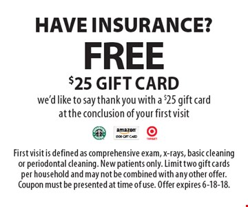 Have insurance? Free $25 gift card we'd like to say thank you with a $25 gift card at the conclusion of your first visit. First visit is defined as comprehensive exam, x-rays, basic cleaning or periodontal cleaning. New patients only. Limit two gift cards per household and may not be combined with any other offer. Coupon must be presented at time of use. Offer expires 6-18-18.