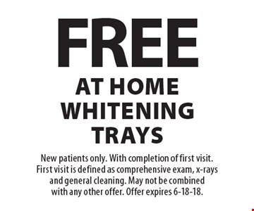 Free at home whitening trays. New patients only. With completion of first visit. First visit is defined as comprehensive exam, x-rays and general cleaning. May not be combined with any other offer. Offer expires 6-18-18.