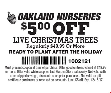 $5.00 OFF LIVE CHRISTMAS TREES Regularly $49.99 Or More READY TO PLANT AFTER THE HOLIDAY. Must present coupon at time of purchase. Offer good on trees valued at $49.99 or more. Offer valid while supplies last. Garden Store sales only. Not valid with other clipped savings, discounts or on prior purchases. Not valid on gift certificate purchases or received on accounts. Limit $5 off. Exp. 12/15/17.