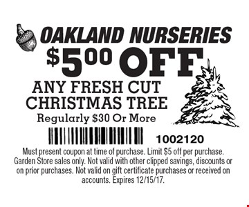 $5.00 OFF ANY FRESH CUT CHRISTMAS TREE Regularly $30 Or More. Must present coupon at time of purchase. Limit $5 off per purchase. Garden Store sales only. Not valid with other clipped savings, discounts or on prior purchases. Not valid on gift certificate purchases or received on accounts. Expires 12/15/17.