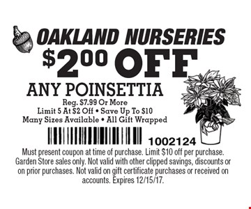 $2.00 OFF ANY POINSETTIA Reg. $7.99 Or More Limit 5 At $2 Off - Save Up To $10Many Sizes Available - All Gift Wrapped. Must present coupon at time of purchase. Limit $10 off per purchase.Garden Store sales only. Not valid with other clipped savings, discounts or on prior purchases. Not valid on gift certificate purchases or received on accounts. Expires 12/15/17.