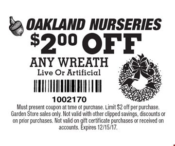 $2.00 OFF ANY WREATH Live Or Artificial. Must present coupon at time of purchase. Limit $2 off per purchase. Garden Store sales only. Not valid with other clipped savings, discounts or on prior purchases. Not valid on gift certificate purchases or received on accounts. Expires 12/15/17.