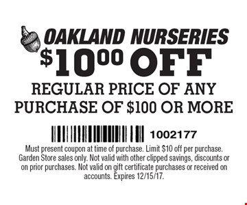 $10.00 OFF REGULAR PRICE OF ANY PURCHASE OF $100 OR MORE. Must present coupon at time of purchase. Limit $10 off per purchase. Garden Store sales only. Not valid with other clipped savings, discounts or on prior purchases. Not valid on gift certificate purchases or received on accounts. Expires 12/15/17.