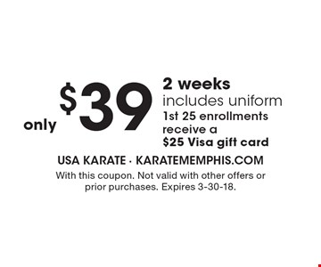 $39 2 weeks includes uniform. 1st 25 enrollments receive a $25 Visa gift card. With this coupon. Not valid with other offers or prior purchases. Expires 3-30-18.
