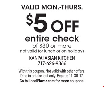 Valid MON.-THURS. $5 OFF entire check of $30 or more. Not valid for lunch or on holidays. With this coupon. Not valid with other offers. Dine in or take-out only. Expires 11-30-17. Go to LocalFlavor.com for more coupons.