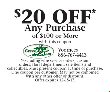 $20 OFF* Any Purchase of $100 or More. with this coupon *Excluding wire service orders, custom orders, floral department, sale items and collectibles. Must present coupon at time of purchase. One coupon per customer. May not be combined with any other offer or discount. Offer expires 12-15-17.