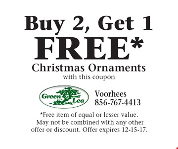 FREE* Christmas Ornaments Buy 2, Get 1. with this coupon *Free item of equal or lesser value. May not be combined with any other offer or discount. Offer expires 12-15-17.