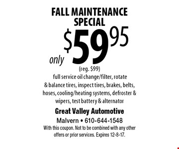 only $59.95 Fall Maintenance Special (reg. $99). Full service oil change/filter, rotate & balance tires, inspect tires, brakes, belts, hoses, cooling/heating systems, defroster & wipers, test battery & alternator. With this coupon. Not to be combined with any other offers or prior services. Expires 12-8-17.