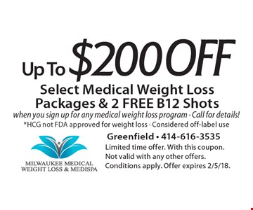 Up To $200 Off Select Medical Weight Loss Packages & 2 FREE B12 Shots when you sign up for any medical weight loss program - Call for details!*HCG not FDA approved for weight loss - Considered off-label use. Limited time offer. With this coupon. Not valid with any other offers. Conditions apply. Offer expires 2/5/18.