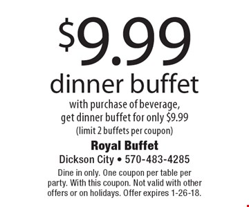 $9.99 dinner buffet with purchase of beverage, get dinner buffet for only $9.99 (limit 2 buffets per coupon). Dine in only. One coupon per table per party. With this coupon. Not valid with other offers or on holidays. Offer expires 1-26-18.
