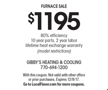 $1195 80% efficiency 10 year parts, 2 year labor lifetime heat exchange warranty (model restrictions). With this coupon. Not valid with other offers or prior purchases. Expires 12/8/17. Go to LocalFlavor.com for more coupons.