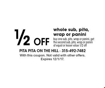 1/2 off whole sub, pita, wrap or panini. Buy one sub, pita, wrap or panini, get the second sub, pita, wrap or panini of equal or lesser value 1/2 off. With this coupon. Not valid with other offers. Expires 12/1/17.