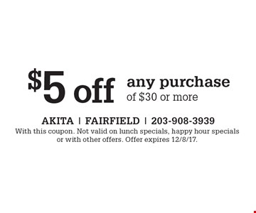 $5 off any purchase of $30 or more. With this coupon. Not valid on lunch specials, happy hour specials or with other offers. Offer expires 12/8/17.