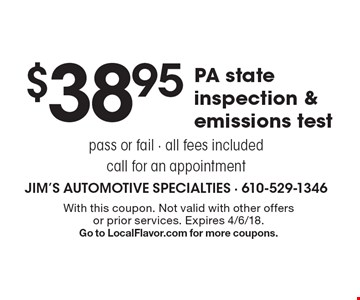 $38.95PA state inspection & emissions test pass or fail - all fees included call for an appointment. With this coupon. Not valid with other offers or prior services. Expires 4/6/18.Go to LocalFlavor.com for more coupons.