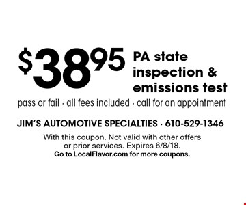 $38.95 PA state inspection & emissions test. Pass or fail. All fees included. Call for an appointment. With this coupon. Not valid with other offers or prior services. Expires 6/8/18. Go to LocalFlavor.com for more coupons.