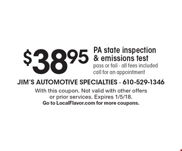 $38.95 PA state inspection & emissions testpass or fail - all fees included. call for an appointment. With this coupon. Not valid with other offers or prior services. Expires 1/5/18. Go to LocalFlavor.com for more coupons.