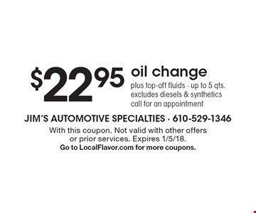 $22.95oil changeplus top-off fluids - up to 5 qts.excludes diesels & synthetics. call for an appointment. With this coupon. Not valid with other offers or prior services. Expires 1/5/18. Go to LocalFlavor.com for more coupons.