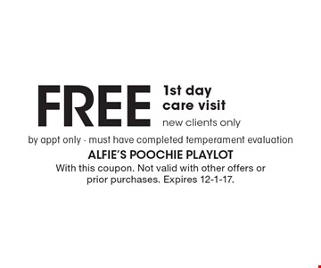 Free 1st day care visit by appt only. Must have completed temperament evaluation. New clients only. With this coupon. Not valid with other offers or prior purchases. Expires 12-1-17.