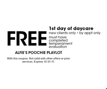 Free 1st day of daycare new clients only - by appt only, must have completed temperament evaluation. With this coupon. Not valid with other offers or prior services. Expires 12-31-17.