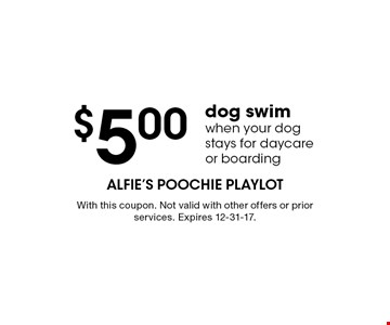 $5.00 dog swim when your dog stays for daycare or boarding. With this coupon. Not valid with other offers or prior services. Expires 12-31-17.