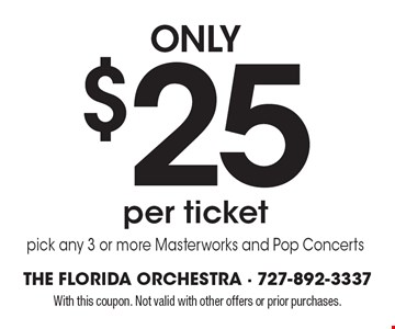 only $25 per ticket pick any 3 or more Masterworks and Pop Concerts. With this coupon. Not valid with other offers or prior purchases.