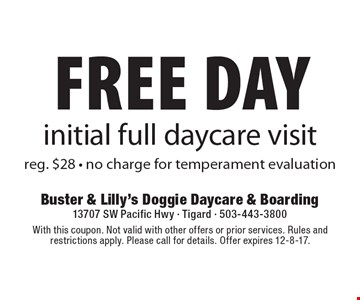 Free Day initial full daycare visit. Reg. $28 - no charge for temperament evaluation. With this coupon. Not valid with other offers or prior services. Rules and restrictions apply. Please call for details. Offer expires 12-8-17.