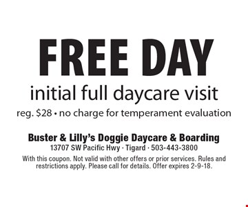 Free Day initial full daycare visit reg. $28 - no charge for temperament evaluation. With this coupon. Not valid with other offers or prior services. Rules and restrictions apply. Please call for details. Offer expires 2-9-18.