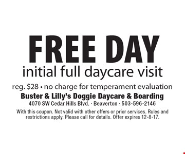 Free Day initial full daycare visit reg. $28 - no charge for temperament evaluation. With this coupon. Not valid with other offers or prior services. Rules and restrictions apply. Please call for details. Offer expires 12-8-17.