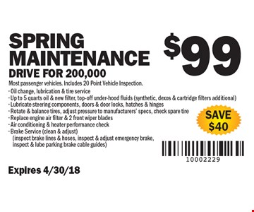 $99 Spring Maintenance Drive for 200,000. Most passenger vehicles. Includes 20 Point Vehicle Inspection. Save $40. Expires 4/30/18- Oil change, lubrication & tire service - Up to 5 quarts oil & new filter, top-off under-hood fluids (synthetic, dexos & cartridge filters additional) - Lubricate steering components, doors & door locks, hatches & hinges - Rotate & balance tires, adjust pressure to manufacturers' specs, check spare tire - Replace engine air filter & 2 front wiper blades- Air conditioning & heater performance check - Brake Service (clean & adjust)(inspect brake lines & hoses, inspect & adjust emergency brake, inspect & lube parking brake cable guides)