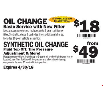 $18 Oil Change OR $49 Synthetic Oil Change. $18 Oil Change: Basic Service with New Filter. (Most passenger vehicles. Includes up to 5 quarts oil & new filter. Synthetic, dexos & cartridge filters additional charge. Includes 20 Point Vehicle Inspection) Or $49 Synthetic Oil Change: Fluid Top Off, Tire Pressure Adjustment & More! (Most passenger vehicles. Includes up to 5 quarts full synthetic oil - brands vary by location, new filter, fluid top off, tire pressure and lubrication of steering components. Includes 20 Point Vehicle Inspection). Disposal fee may be additional. $18 Oil Change Or $49 Synthetic Oil Change $18 Oil Change: Basic Service with New Filter. (Most passenger vehicles. Includes up to 5 quarts oil & new filter. Synthetic, dexos & cartridge filters additional charge. Includes 20 Point Vehicle Inspection) Or $49 Synthetic Oil Change: Fluid Top Off, Tire Pressure Adjustment & More! (Most passenger vehicles. Includes up to 5 quarts full synthetic oil - brands vary by location, new filter, fluid top off, tire pressure and lubrication of steering components. Includes 20 Point Vehicle Inspection). Disposal fee may be additional. Expires 4/30/18