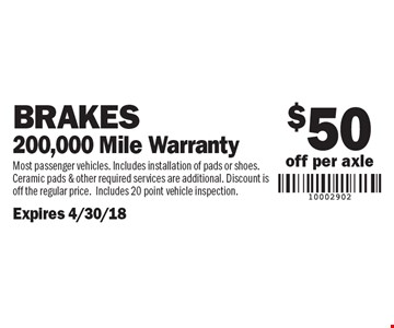 $50 off per axle. Brakes 200,000 Mile Warranty. Most passenger vehicles. Includes installation of pads or shoes. Ceramic pads & other required services are additional. Discount is off the regular price.Includes 20 point vehicle inspection.Expires 4/30/18