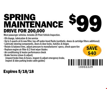 $99 Spring Maintenance Drive for 200,000. Most passenger vehicles. Includes 20 Point Vehicle Inspection. SAVE $40. Expires 5/18/18. Oil change, lubrication & tire service. Up to 5 quarts oil & new filter, top-off under-hood fluids (synthetic, dexos & cartridge filters additional) - Lubricate steering components, doors & door locks, hatches & hinges - Rotate & balance tires, adjust pressure to manufacturers' specs, check spare tire- Replace engine air filter & 2 front wiper blades- Air conditioning & heater performance check- Brake Service (clean & adjust)(inspect brake lines & hoses, inspect & adjust emergency brake, inspect & lube parking brake cable guides)