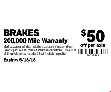 $50 off per axle Brakes 200,000 Mile Warranty. Most passenger vehicles. Includes installation of pads or shoes. Ceramic pads & other required services are additional. Discount is off the regular price.Includes 20 point vehicle inspection.Expires 5/18/18