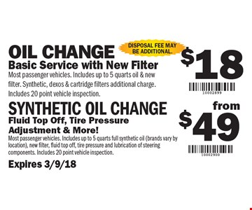 $18 Oil Change OR $49 Synthetic Oil Change $18 Oil Change: Basic Service with New Filter. (Most passenger vehicles. Includes up to 5 quarts oil & new filter. Synthetic, dexos & cartridge filters additional charge. Includes 20 Point Vehicle Inspection) OR $49 Synthetic Oil Change: Fluid Top Off, Tire Pressure Adjustment & More! (Most passenger vehicles. Includes up to 5 quarts full synthetic oil - brands vary by location, new filter, fluid top off, tire pressure and lubrication of steering components. Includes 20 Point Vehicle Inspection). Disposal fee may be additional.. $18 Oil Change OR $49 Synthetic Oil Change $18 Oil Change: Basic Service with New Filter. (Most passenger vehicles. Includes up to 5 quarts oil & new filter. Synthetic, dexos & cartridge filters additional charge. Includes 20 Point Vehicle Inspection) OR $49 Synthetic Oil Change: Fluid Top Off, Tire Pressure Adjustment & More! (Most passenger vehicles. Includes up to 5 quarts full synthetic oil - brands vary by location, new filter, fluid top off, tire pressure and lubrication of steering components. Includes 20 Point Vehicle Inspection). Disposal fee may be additional.. . Expires 3/9/18