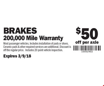 $50 off per axle Brakes 200,000 Mile Warranty. Most passenger vehicles. Includes installation of pads or shoes. Ceramic pads & other required services are additional. Discount is off the regular price.Includes 20 point vehicle inspection.Expires 3/9/18