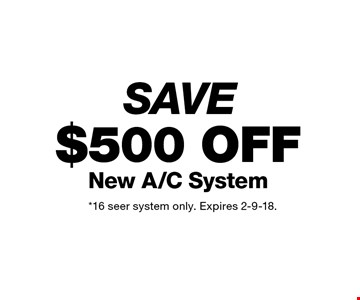 SAVE $500 OFF New A/C System. *16 seer system only. Expires 2-9-18.